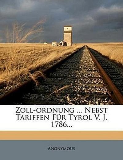 Zoll-Ordnung nebst Tariffen für die Gefürstete Graffschaft Tyrol vom Jahre 1786.