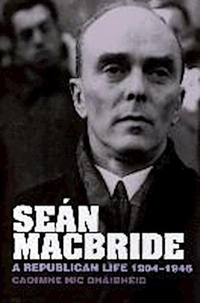 Sean MacBride: A Republican Life, 1904-1946