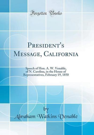 President's Message, California: Speech of Hon. A. W. Venable, of N. Carolina, in the House of Representatives, February 19, 1850 (Classic Reprint)
