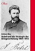 Bebel und die Strategie der Kriegsverhütung. 1904-1913: Eine Studie über Bebels Geheimkontakte mit der britischen Regierung und Edition der Dokumente