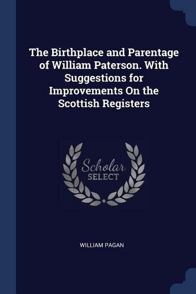 The Birthplace and Parentage of William Paterson. with Suggestions for Improvements on the Scottish Registers