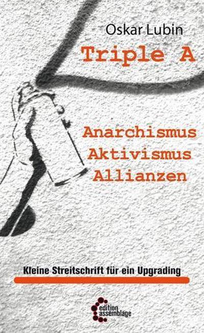 Triple A – Anarchismus, Aktivismus, Allianzen: Kleine Streitschrift für ein Upgrading (Politische Theorie)