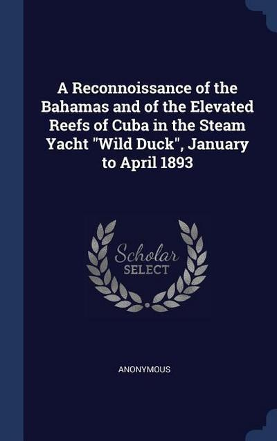 A Reconnoissance of the Bahamas and of the Elevated Reefs of Cuba in the Steam Yacht Wild Duck, January to April 1893
