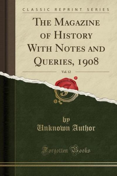 The Magazine of History with Notes and Queries, 1908, Vol. 12 (Classic Reprint)