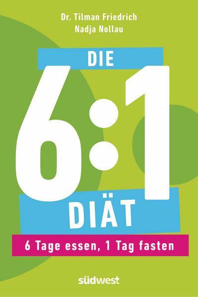 Die 6:1-Diät: 6 Tage essen, 1 Tag fasten - Einfach und gesund abnehmen durch Intervallfasten