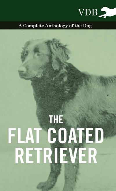 The Flat Coated Retriever - A Complete Anthology of the Dog