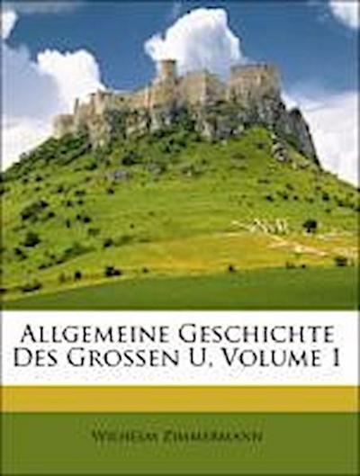 Allgemeine Geschichte Des Grossen U, Volume 1