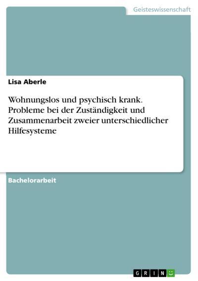 Wohnungslos und psychisch krank. Probleme bei der Zuständigkeit und Zusammenarbeit zweier unterschiedlicher Hilfesysteme - Lisa Aberle