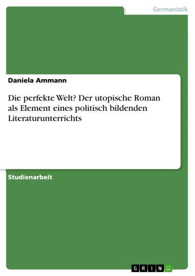 Die perfekte Welt? Der utopische Roman als Element eines politisch bildenden Literaturunterrichts