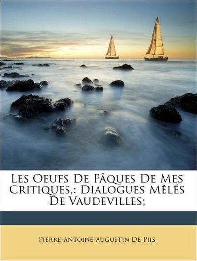 Les Oeufs De Pâques De Mes Critiques,: Dialogues Mêlés De Vaudevilles;