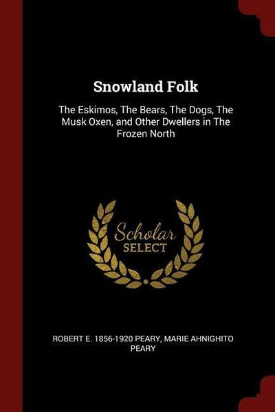 Snowland Folk: The Eskimos, the Bears, the Dogs, the Musk Oxen, and Other Dwellers in the Frozen North