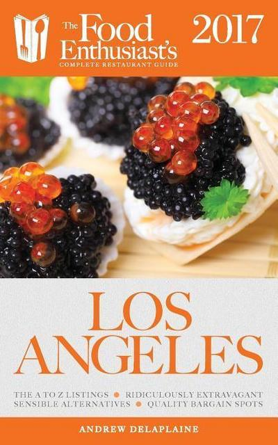 Los Angeles - 2017: The Food Enthusiast's Complete Restaurant Guide