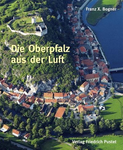 Die Oberpfalz aus der Luft: Bildband (Bayerische Geschichte)