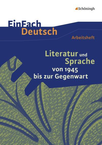 Literatur und Sprache von 1945 bis zur Gegenwart: EinFach Deutsch - Unterrichtsmodelle und Arbeitshefte