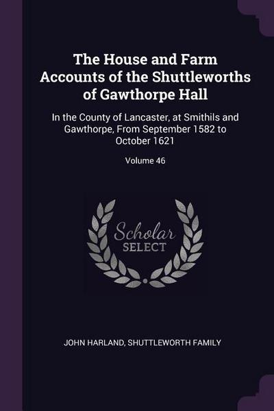 The House and Farm Accounts of the Shuttleworths of Gawthorpe Hall: In the County of Lancaster, at Smithils and Gawthorpe, from September 1582 to Octo