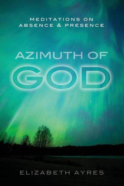 Azimuth of God: Meditations on Absence & Presence