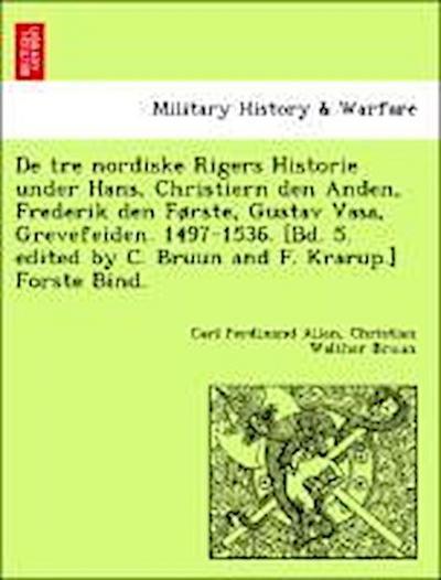 De tre nordiske Rigers Historie under Hans, Christiern den Anden, Frederik den Første, Gustav Vasa, Grevefeiden. 1497-1536. [Bd. 5. edited by C. Bruun and F. Krarup.] Forste Bind.