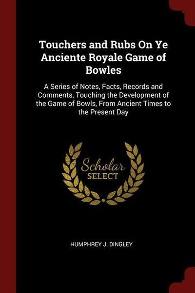 Touchers and Rubs on Ye Anciente Royale Game of Bowles: A Series of Notes, Facts, Records and Comments, Touching the Development of the Game of Bowls,
