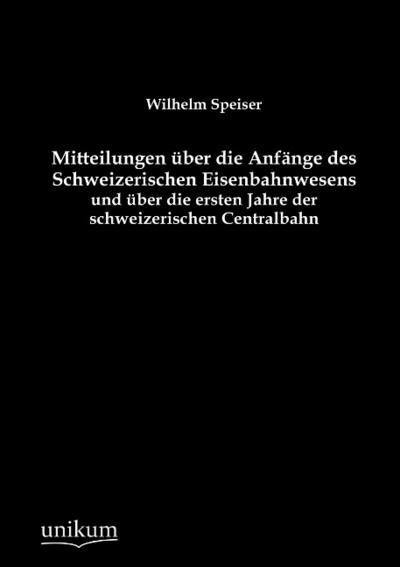 Mitteilungen über die Anfänge des Schweizerischen Eisenbahnwesens und über die ersten Jahre der schweizerischen Centralbahn