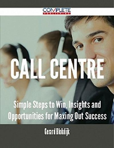 Call Centre - Simple Steps to Win, Insights and Opportunities for Maxing Out Success