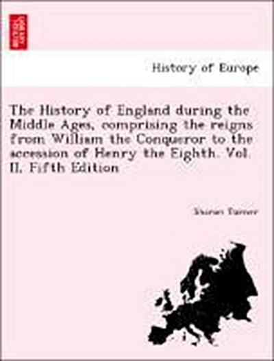 The History of England during the Middle Ages, comprising the reigns from William the Conqueror to the accession of Henry the Eighth. Vol. II, Fifth Edition