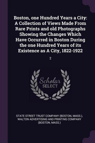 Boston, One Hundred Years a City: A Collection of Views Made from Rare Prints and Old Photographs Showing the Changes Which Have Occurred in Boston Du