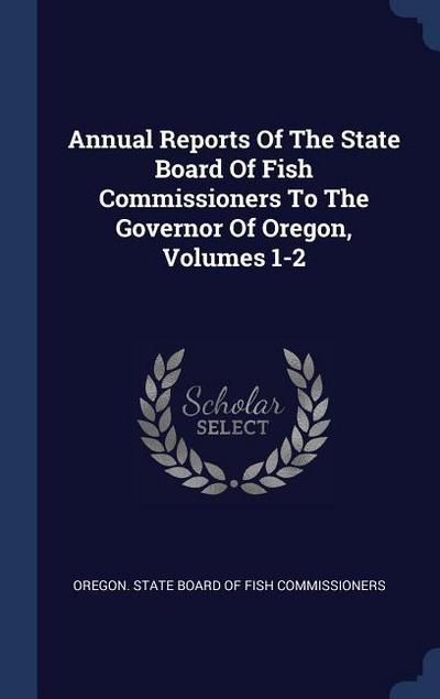 Annual Reports of the State Board of Fish Commissioners to the Governor of Oregon, Volumes 1-2