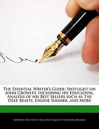 The Essential Writer's Guide: Spotlight on John Crowley, Including His Education, Analysis of His Best Sellers Such as the Deep, Beasts, Engine Summ