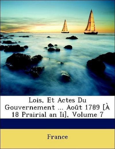 Lois, Et Actes Du Gouvernement ... Août 1789 [À 18 Prairial an Ii], Volume 7