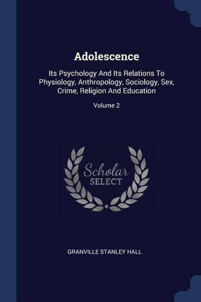 Adolescence: Its Psychology and Its Relations to Physiology, Anthropology, Sociology, Sex, Crime, Religion and Education; Volume 2