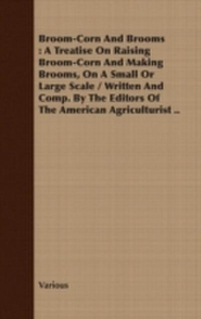 Broom-Corn and Brooms - A Treatise on Raising Broom-Corn and Making Brooms, on a Small or Large Scale, Written and Compiled by the Editors of The American Agriculturist