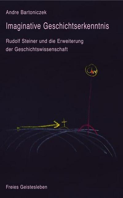 Imaginative Geschichtserkenntnis: Rudolf Steiner und die Erweiterung der Geschichtswissenschaft