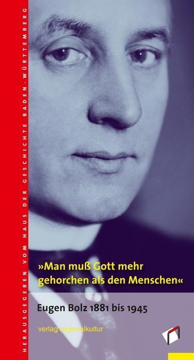 »Man muß Gott mehr gehorchen als den Menschen«: Eugen Bolz 1881 bis 1945