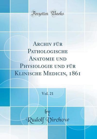 Archiv Für Pathologische Anatomie Und Physiologie Und Für Klinische Medicin, 1861, Vol. 21 (Classic Reprint)