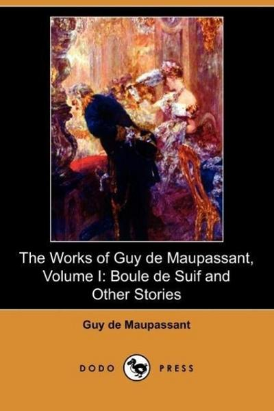 The Works of Guy de Maupassant, Volume I: Boule de Suif and Other Stories (Dodo Press)