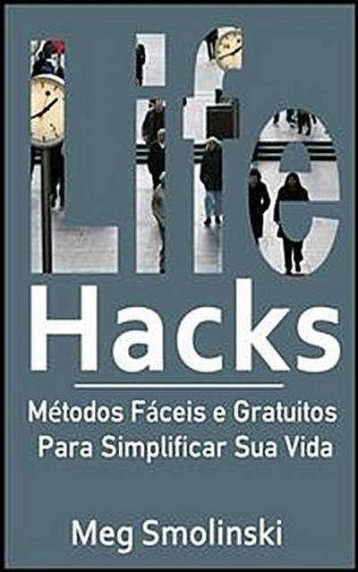 Life Hacks: Métodos Fáceis E Gratuitos Para Simplificar Sua Vida