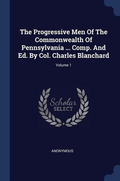 The Progressive Men of the Commonwealth of Pennsylvania ... Comp. and Ed. by Col. Charles Blanchard; Volume 1