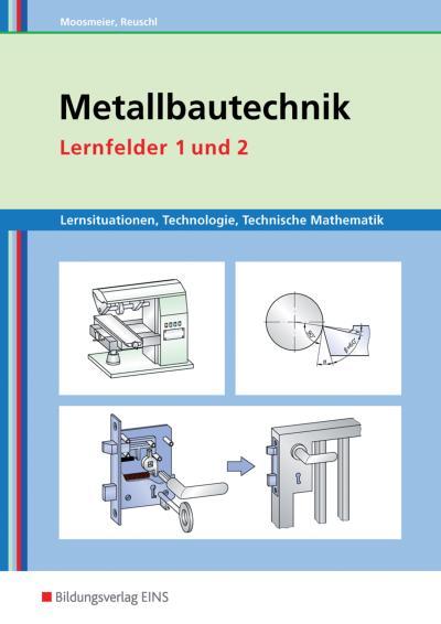 Metallbautechnik: Technologie, Technische Mathematik: Lernfelder 1 und 2: Lernsituationen (Metallbautechnik: Lernsituationen, Technologie, Technische Mathematik)