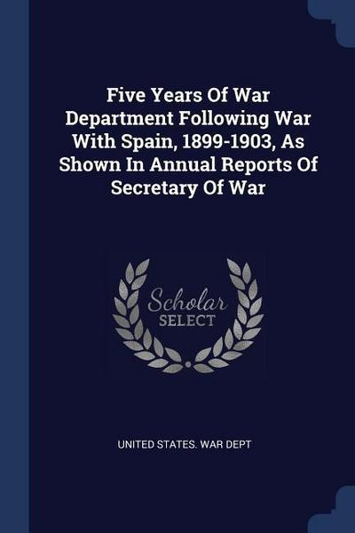 Five Years of War Department Following War with Spain, 1899-1903, as Shown in Annual Reports of Secretary of War