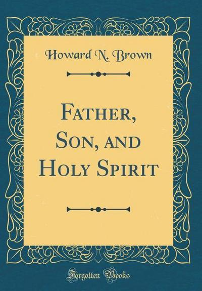 Father, Son, and Holy Spirit (Classic Reprint)