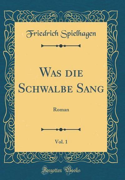 Was Die Schwalbe Sang, Vol. 1: Roman (Classic Reprint)