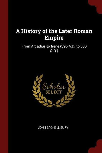 A History of the Later Roman Empire: From Arcadius to Irene (395 A.D. to 800 A.D.)