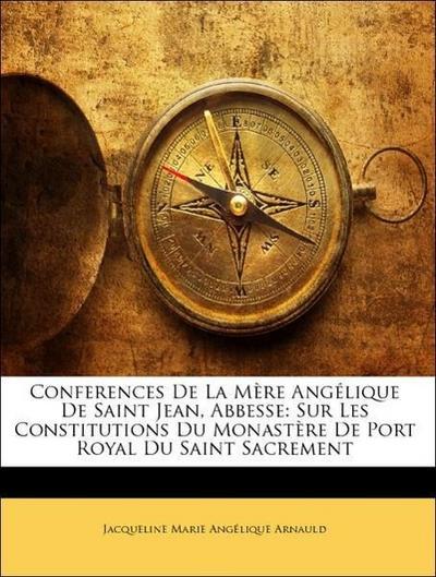 Conferences De La Mère Angélique De Saint Jean, Abbesse: Sur Les Constitutions Du Monastère De Port Royal Du Saint Sacrement