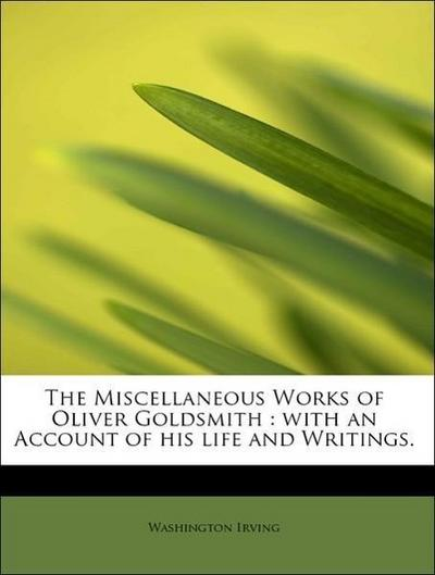 The Miscellaneous Works of Oliver Goldsmith : with an Account of his life and Writings.
