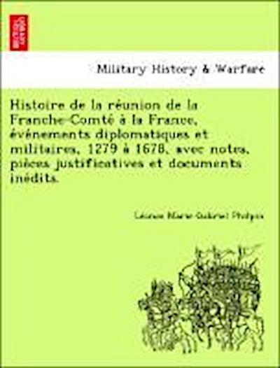 Histoire de la re´union de la Franche-Comte´ a` la France, e´ve´nements diplomatiques et militaires, 1279 a` 1678, avec notes, pie`ces justificatives et documents ine´dits.