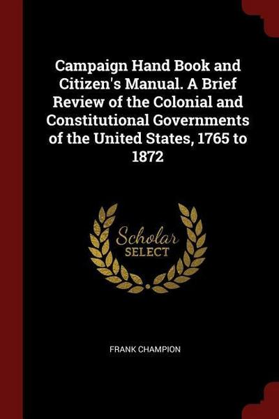 Campaign Hand Book and Citizen's Manual. a Brief Review of the Colonial and Constitutional Governments of the United States, 1765 to 1872