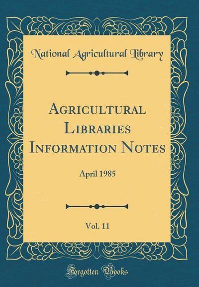 Agricultural Libraries Information Notes, Vol. 11: April 1985 (Classic Reprint)