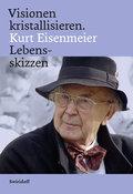 Visionen kristallisieren. Kurt Eisenmeier Leb ...