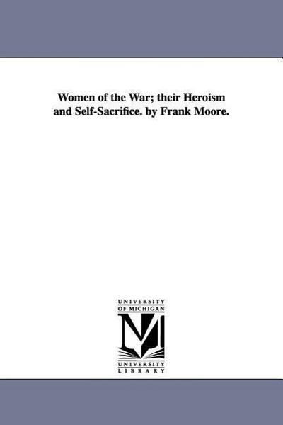 Women of the War; Their Heroism and Self-Sacrifice. by Frank Moore.