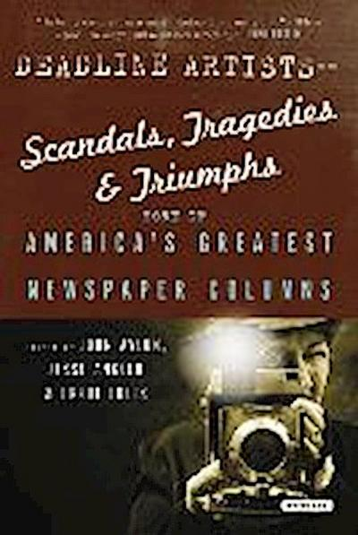 Deadline Artists--Scandals, Tragedies and Triumphs:: More of Americaís Greatest Newspaper Columns